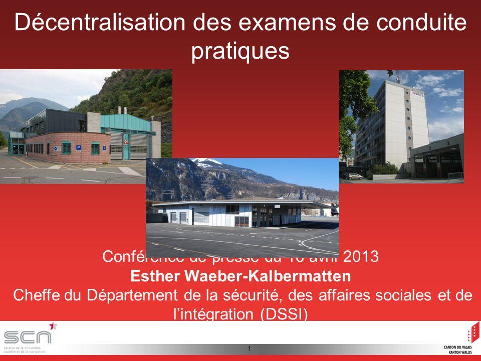 1 Décentralisation des examens de conduite pratiques Conférence de presse du 16 avril 2013 Esther Waeber-Kalbermatten Cheffe du Département de la sécurité, des affaires sociales et de lintégration (DSSI)