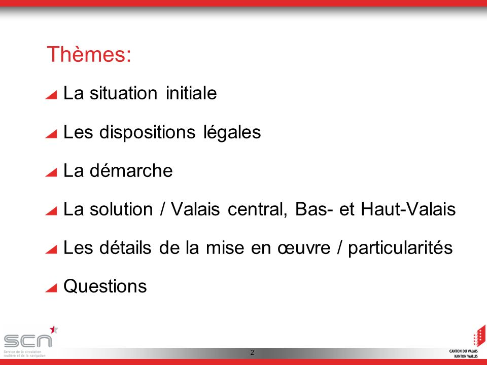 2 Thèmes: La situation initiale Les dispositions légales La démarche La solution / Valais central, Bas- et Haut-Valais Les détails de la mise en œuvre / particularités Questions