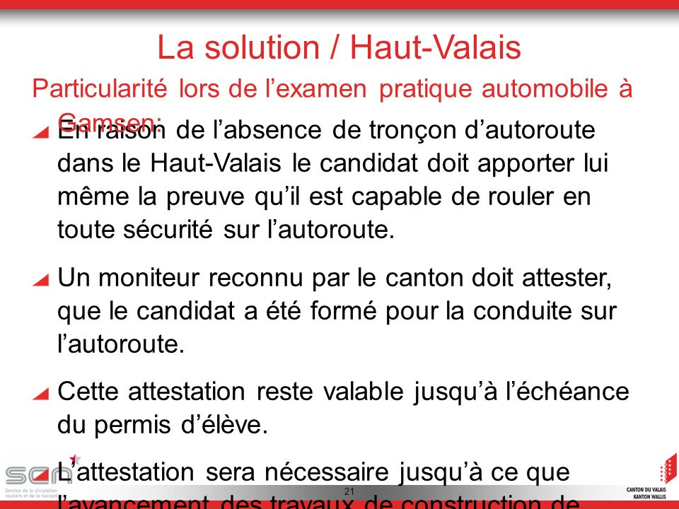 21 La solution / Haut-Valais En raison de labsence de tronçon dautoroute dans le Haut-Valais le candidat doit apporter lui même la preuve quil est capable de rouler en toute sécurité sur lautoroute.