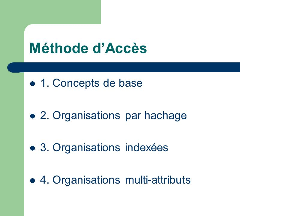Méthode dAccès 1. Concepts de base 2. Organisations par hachage 3. Organisations indexées 4. Organisations multi-attributs