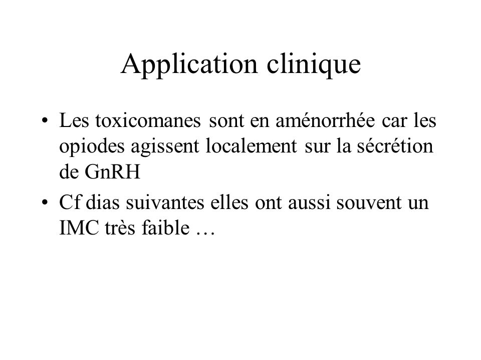 Application clinique Les toxicomanes sont en aménorrhée car les opiodes agissent localement sur la sécrétion de GnRH Cf dias suivantes elles ont aussi souvent un IMC très faible …