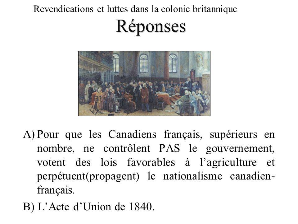 Réponses Revendications et luttes dans la colonie britannique A)Pour que les Canadiens français, supérieurs en nombre, ne contrôlent PAS le gouverneme