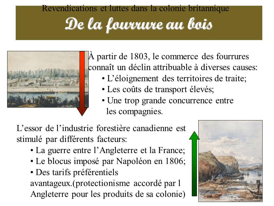 De la fourrure au bois Revendications et luttes dans la colonie britannique À partir de 1803, le commerce des fourrures connaît un déclin attribuable