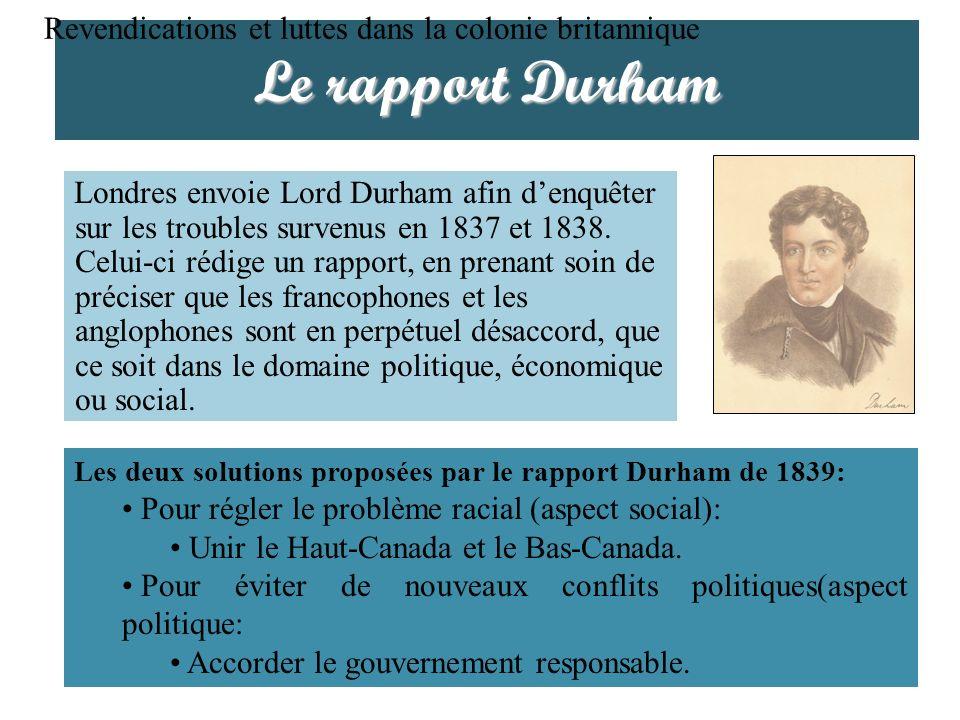Le rapport Durham Revendications et luttes dans la colonie britannique LActe dUnion de 1840 a pour but de diminuer linfluence des Canadiens français sur la vie politique et, à plus long terme, de les assimiler.