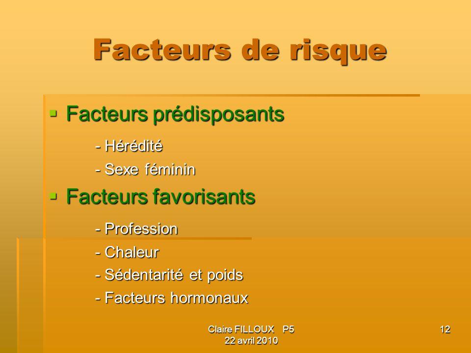 Claire FILLOUX P5 22 avril 2010 12 Facteurs de risque Facteurs prédisposants Facteurs prédisposants - Hérédité - Sexe féminin Facteurs favorisants Fac