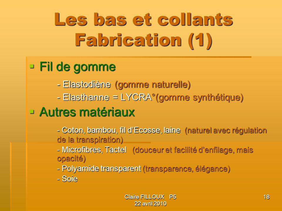 Claire FILLOUX P5 22 avril 2010 18 Les bas et collants Fabrication (1) Fil de gomme Fil de gomme - Elastodiène (gomme naturelle) - Elasthanne = LYCRA°(gomme synthétique) Autres matériaux Autres matériaux - Coton, bambou, fil dEcosse, laine (naturel avec régulation de la transpiration) - Microfibres, Tactel (douceur et facilité denfilage, mais opacité) - Polyamide transparent (transparence, élégance) - Soie