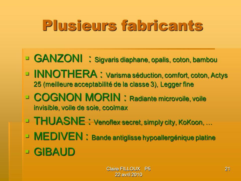 Claire FILLOUX P5 22 avril 2010 21 Plusieurs fabricants GANZONI : Sigvaris diaphane, opalis, coton, bambou GANZONI : Sigvaris diaphane, opalis, coton, bambou INNOTHERA : Varisma séduction, comfort, coton, Actys 25 (meilleure acceptabilité de la classe 3), Legger fine INNOTHERA : Varisma séduction, comfort, coton, Actys 25 (meilleure acceptabilité de la classe 3), Legger fine COGNON MORIN : Radiante microvoile, voile invisible, voile de soie, coolmax COGNON MORIN : Radiante microvoile, voile invisible, voile de soie, coolmax THUASNE : Venoflex secret, simply city, KoKoon, … THUASNE : Venoflex secret, simply city, KoKoon, … MEDIVEN : Bande antiglisse hypoallergénique platine MEDIVEN : Bande antiglisse hypoallergénique platine GIBAUD GIBAUD