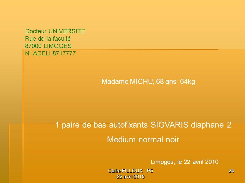 Claire FILLOUX P5 22 avril 2010 24 Docteur UNIVERSITE Rue de la faculté 87000 LIMOGES N° ADELI 8717777 Madame MICHU, 68 ans 64kg 1 paire de bas autofixants SIGVARIS diaphane 2 Medium normal noir Limoges, le 22 avril 2010