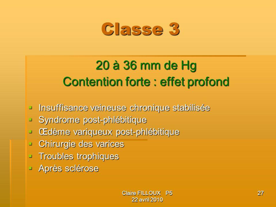 Claire FILLOUX P5 22 avril 2010 27 Classe 3 20 à 36 mm de Hg Contention forte : effet profond Insuffisance veineuse chronique stabilisée Insuffisance