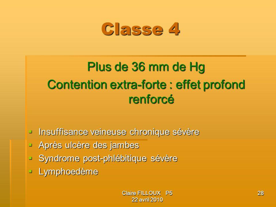 Claire FILLOUX P5 22 avril 2010 28 Classe 4 Plus de 36 mm de Hg Contention extra-forte : effet profond renforcé Insuffisance veineuse chronique sévère Insuffisance veineuse chronique sévère Après ulcère des jambes Après ulcère des jambes Syndrome post-phlébitique sévère Syndrome post-phlébitique sévère Lymphoedème Lymphoedème