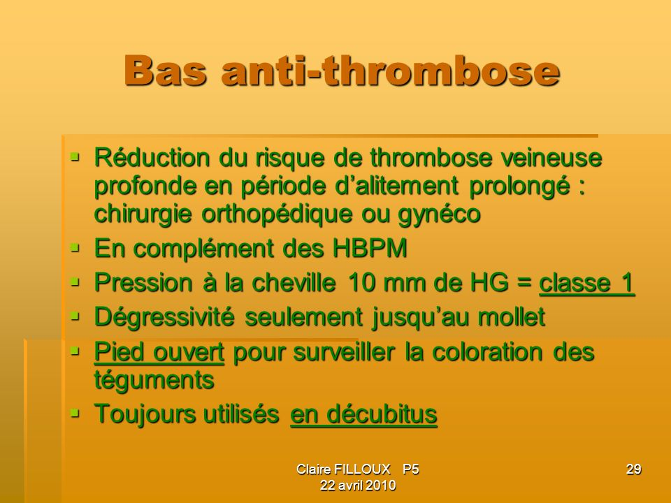 Claire FILLOUX P5 22 avril 2010 29 Bas anti-thrombose Réduction du risque de thrombose veineuse profonde en période dalitement prolongé : chirurgie orthopédique ou gynéco Réduction du risque de thrombose veineuse profonde en période dalitement prolongé : chirurgie orthopédique ou gynéco En complément des HBPM En complément des HBPM Pression à la cheville 10 mm de HG = classe 1 Pression à la cheville 10 mm de HG = classe 1 Dégressivité seulement jusquau mollet Dégressivité seulement jusquau mollet Pied ouvert pour surveiller la coloration des téguments Pied ouvert pour surveiller la coloration des téguments Toujours utilisés en décubitus Toujours utilisés en décubitus