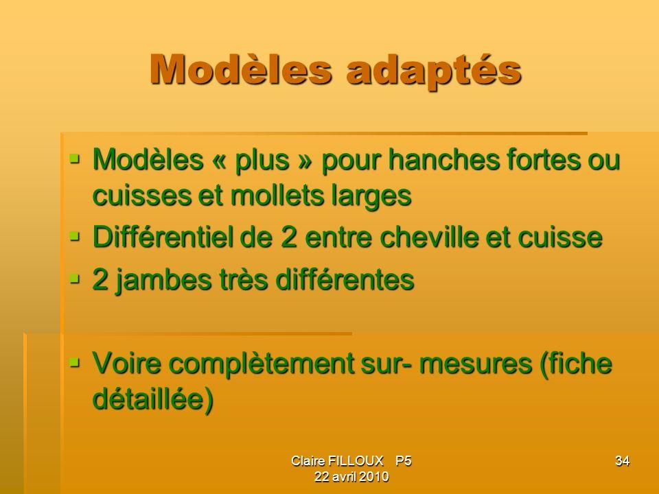 Claire FILLOUX P5 22 avril 2010 34 Modèles adaptés Modèles « plus » pour hanches fortes ou cuisses et mollets larges Modèles « plus » pour hanches for