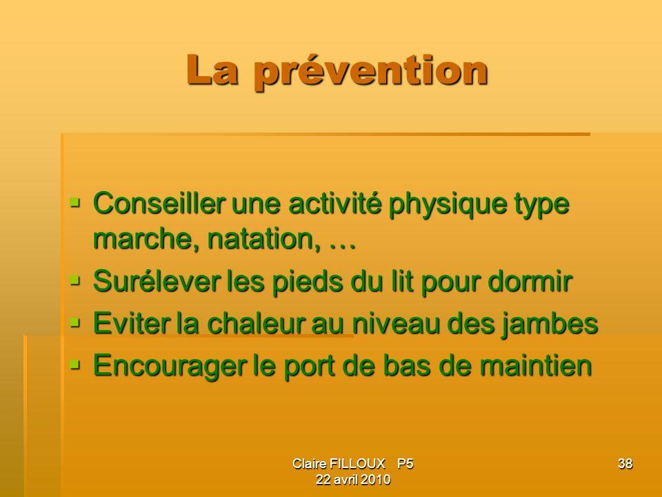 Claire FILLOUX P5 22 avril 2010 38 La prévention Conseiller une activité physique type marche, natation, … Conseiller une activité physique type march
