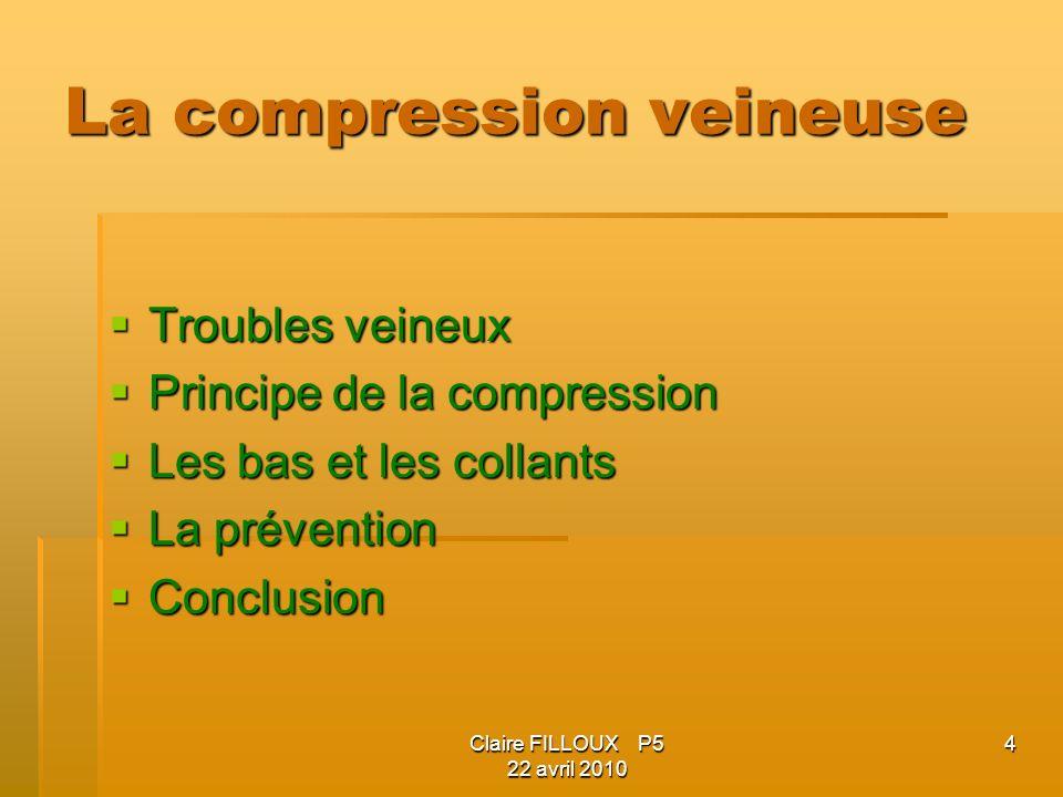 Claire FILLOUX P5 22 avril 2010 15 Principe de la compression Déficit du retour veineux Stase sanguine Oedème Inflammation Souffrance de la veine Dilatation -Réduction du calibre des veines -Diminution de la stase -Amélioration de retour veineux