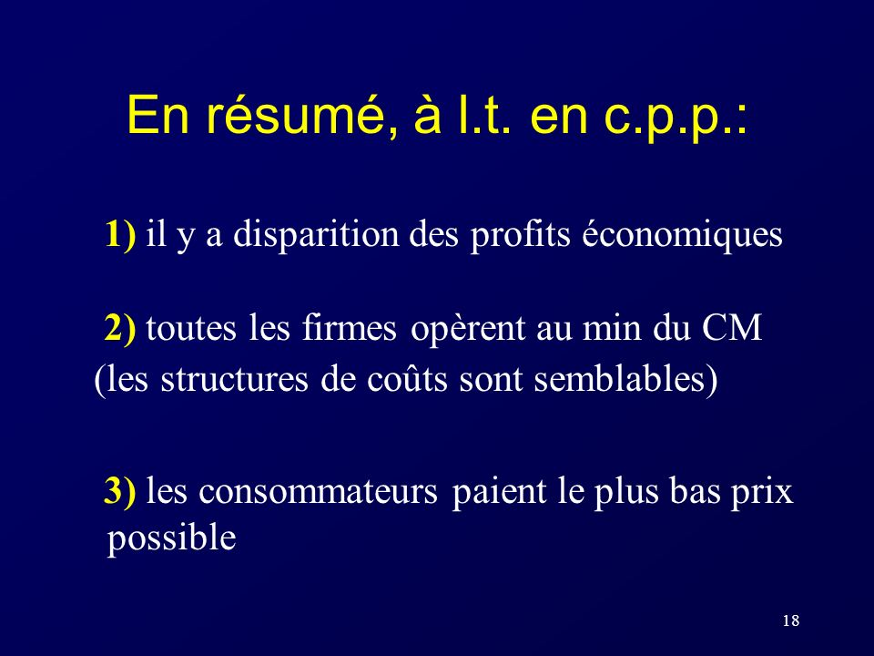 18 En résumé, à l.t. en c.p.p.: 1) il y a disparition des profits économiques 2) toutes les firmes opèrent au min du CM (les structures de coûts sont