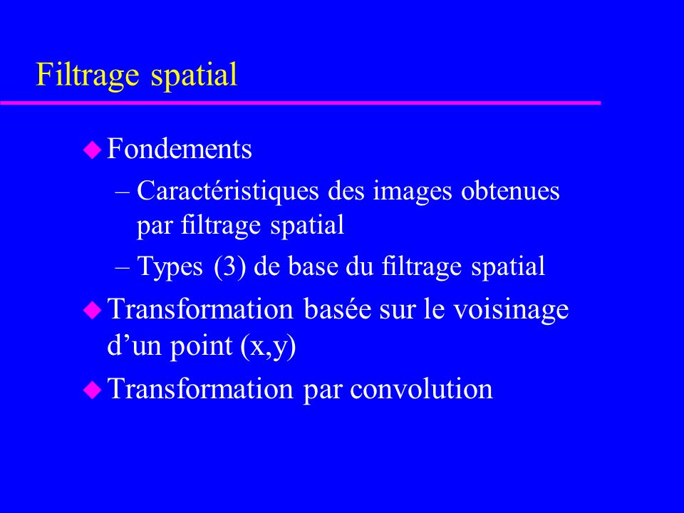 Filtrage spatial u Fondements –Caractéristiques des images obtenues par filtrage spatial –Types (3) de base du filtrage spatial u Transformation basée sur le voisinage dun point (x,y) u Transformation par convolution