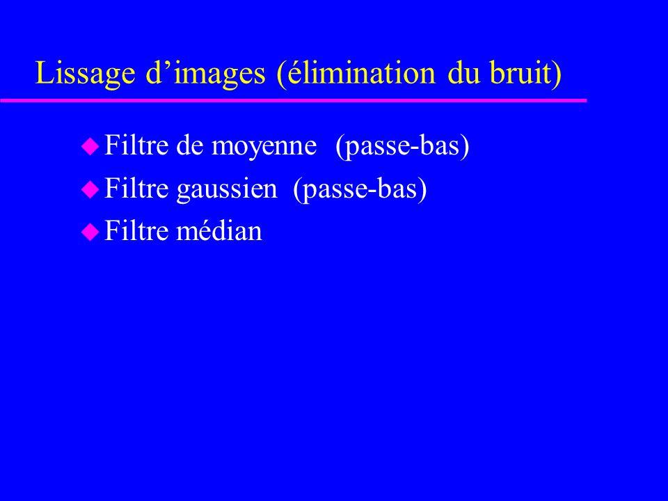 Lissage dimages (élimination du bruit) u Filtre de moyenne (passe-bas) u Filtre gaussien (passe-bas) u Filtre médian