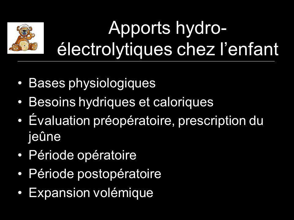Apports hydro- électrolytiques chez lenfant Bases physiologiques Besoins hydriques et caloriques Évaluation préopératoire, prescription du jeûne Période opératoire Période postopératoire Expansion volémique