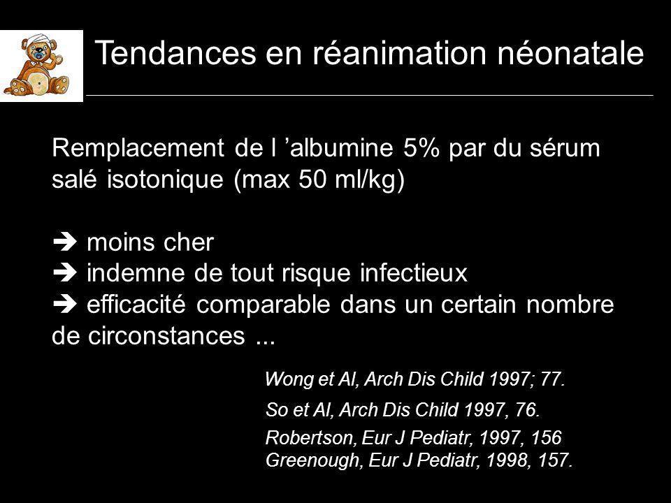 Tendances en réanimation néonatale Remplacement de l albumine 5% par du sérum salé isotonique (max 50 ml/kg) moins cher indemne de tout risque infectieux efficacité comparable dans un certain nombre de circonstances...