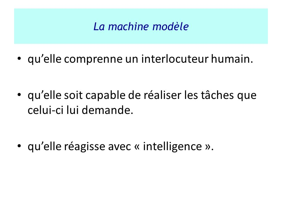 La machine modèle quelle comprenne un interlocuteur humain. quelle soit capable de réaliser les tâches que celui-ci lui demande. quelle réagisse avec