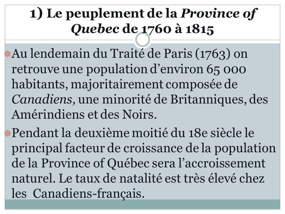 1) Le peuplement de la Province of Quebec de 1760 à 1815 Au lendemain du Traité de Paris (1763) on retrouve une population denviron 65 000 habitants,