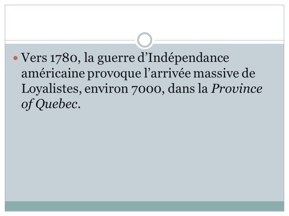 Vers 1780, la guerre dIndépendance américaine provoque larrivée massive de Loyalistes, environ 7000, dans la Province of Quebec.