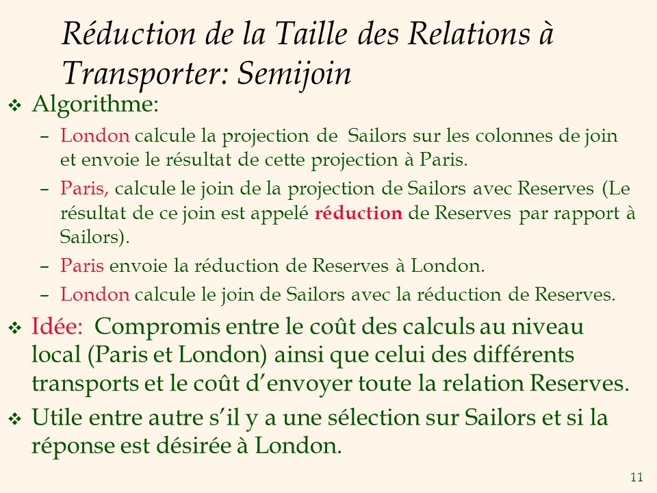 11 Réduction de la Taille des Relations à Transporter: Semijoin v Algorithme: –London calcule la projection de Sailors sur les colonnes de join et envoie le résultat de cette projection à Paris.