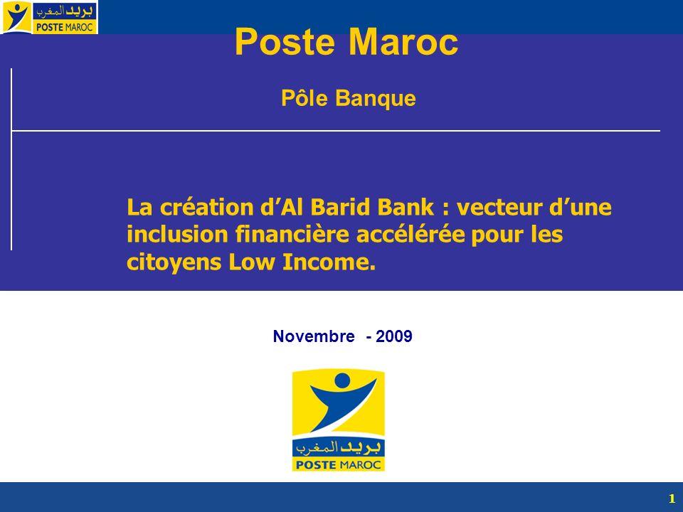 1 Poste Maroc Pôle Banque Novembre - 2009 La création dAl Barid Bank : vecteur dune inclusion financière accélérée pour les citoyens Low Income.