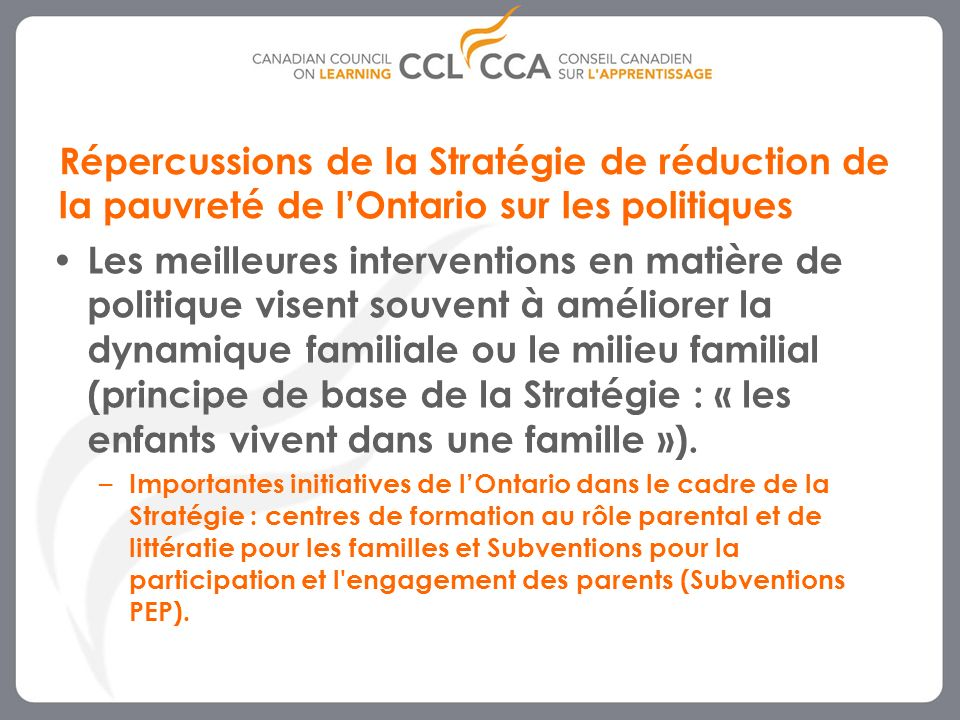 9 Répercussions de la Stratégie de réduction de la pauvreté de lOntario sur les politiques Les meilleures interventions en matière de politique visent souvent à améliorer la dynamique familiale ou le milieu familial (principe de base de la Stratégie : « les enfants vivent dans une famille »).