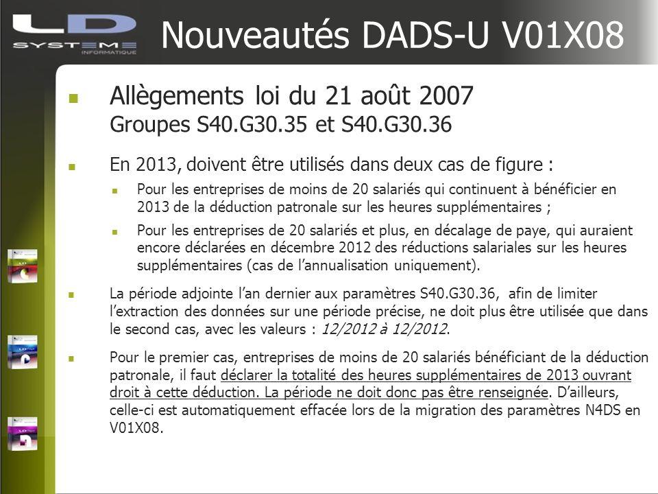 Nouveautés DADS-U V01X08 Allègements loi du 21 août 2007 Groupes S40.G30.35 et S40.G30.36 En 2013, doivent être utilisés dans deux cas de figure : Pou
