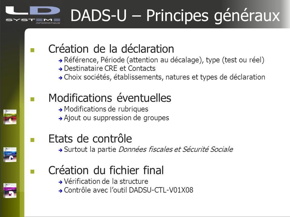 DADS-U – Principes généraux Création de la déclaration Référence, Période (attention au décalage), type (test ou réel) Destinataire CRE et Contacts Ch