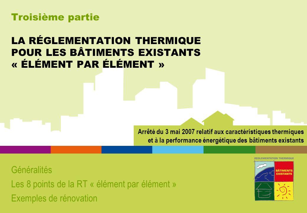 Troisième partie LA RÉGLEMENTATION THERMIQUE POUR LES BÂTIMENTS EXISTANTS « ÉLÉMENT PAR ÉLÉMENT » Généralités Les 8 points de la RT « élément par élément » Exemples de rénovation Arrêté du 3 mai 2007 relatif aux caractéristiques thermiques et à la performance énergétique des bâtiments existants