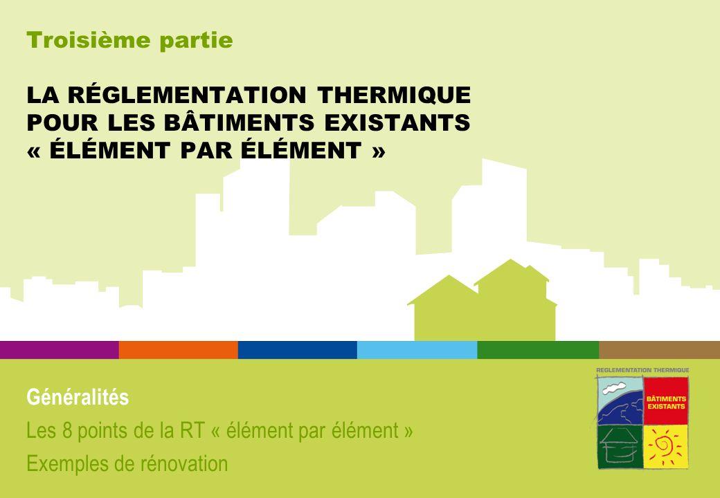 Troisième partie LA RÉGLEMENTATION THERMIQUE POUR LES BÂTIMENTS EXISTANTS « ÉLÉMENT PAR ÉLÉMENT » Généralités Les 8 points de la RT « élément par élément » Exemples de rénovation