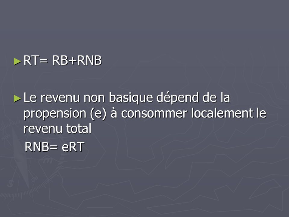 RT= RB+RNB RT= RB+RNB Le revenu non basique dépend de la propension (e) à consommer localement le revenu total Le revenu non basique dépend de la prop