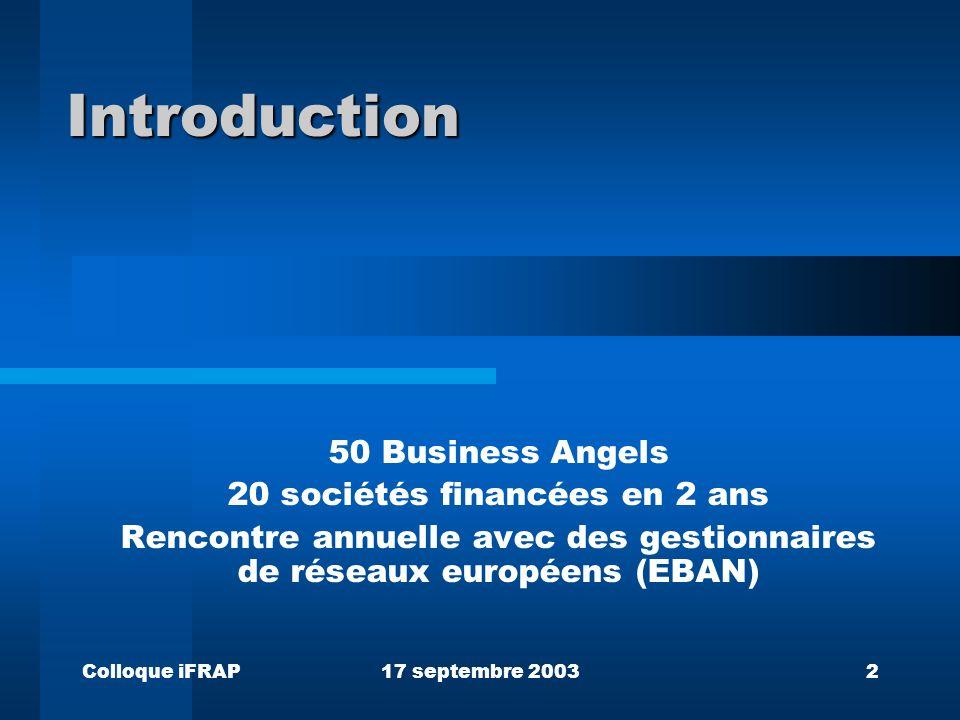 Colloque iFRAP17 septembre 20032 Introduction 50 Business Angels 20 sociétés financées en 2 ans Rencontre annuelle avec des gestionnaires de réseaux européens (EBAN)