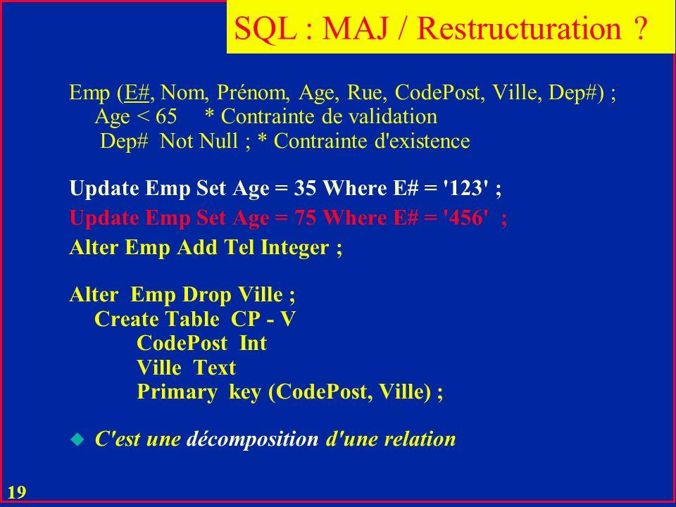 18 u Une mise à jour est correcte si la nouvelle extension est dans l intention de R u C est le rôle des contraintes d intégrité de ne permettre que les mises à jour correctes u Un changement de schéma de R est une restructuration MAJ / Restructuration