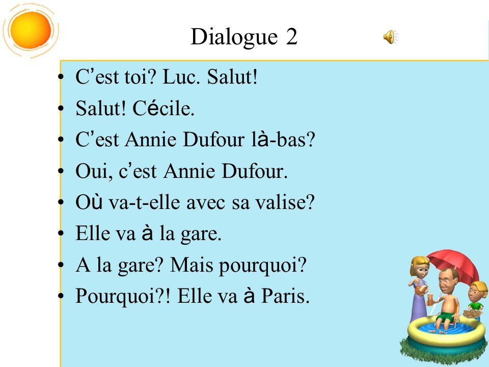 Dialogue 2 C est toi? Luc. Salut! Salut! C é cile. C est Annie Dufour l à -bas? Oui, c est Annie Dufour. O ù va-t-elle avec sa valise? Elle va à la ga