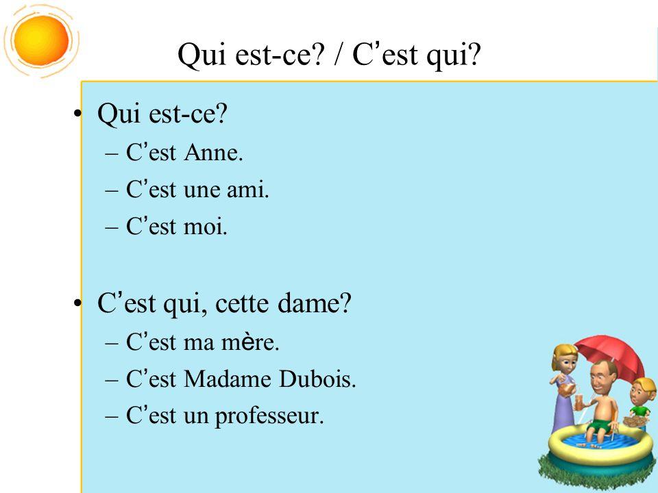 Qui est-ce? / C est qui? Qui est-ce? –C est Anne. –C est une ami. –C est moi. C est qui, cette dame? –C est ma m è re. –C est Madame Dubois. –C est un
