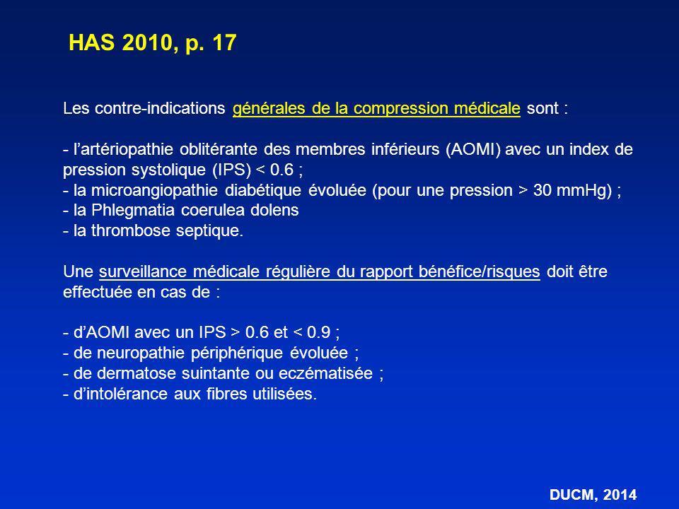 Artériopathies oblitérantes des membres inférieurs –Risque = aggravation de linsuffisance artérielle –= Risque réel (bandes), non signalés avec les bas –Pressions à risque non connue –Les bornes (IPS) sont définies arbitrairement –Risque microcirculatoire, mal évalué donc par prudence abstention (IPS < 0,6) ou prudence (IPS entre 0,6 et 0,9) Contre-indications des bas médicaux (BMC) DUCM, 2014