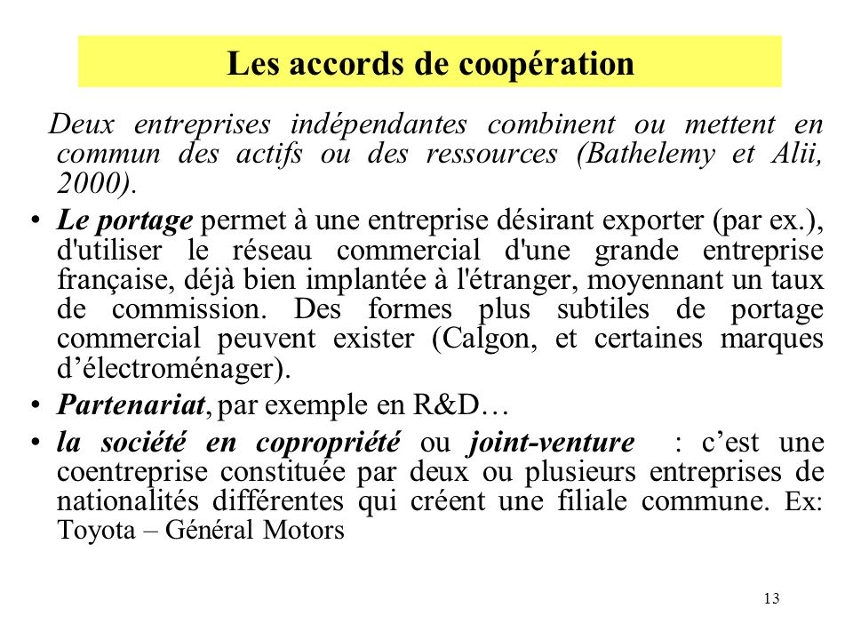 13 Deux entreprises indépendantes combinent ou mettent en commun des actifs ou des ressources (Bathelemy et Alii, 2000). Le portage permet à une entre