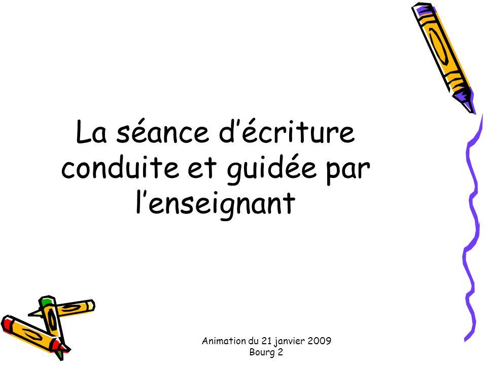 Animation du 21 janvier 2009 Bourg 2 La séance décriture conduite et guidée par lenseignant