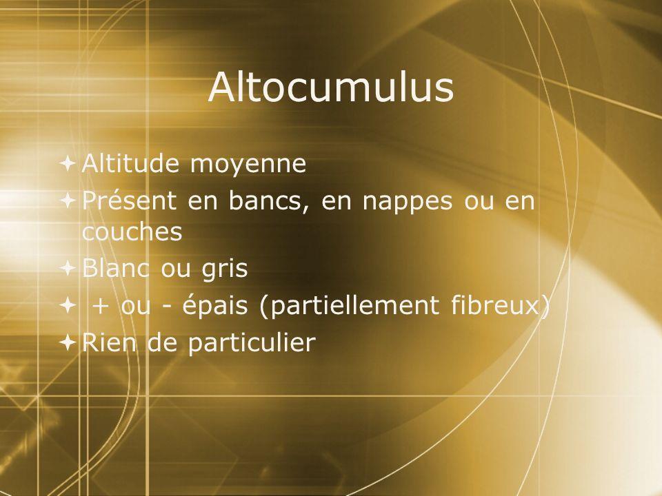 Altocumulus Altitude moyenne Présent en bancs, en nappes ou en couches Blanc ou gris + ou - épais (partiellement fibreux) Rien de particulier Altitude
