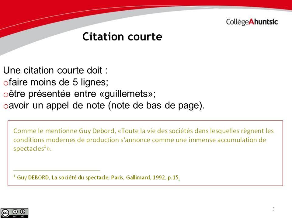 3 Une citation courte doit : o faire moins de 5 lignes; o être présentée entre «guillemets»; o avoir un appel de note (note de bas de page). Citation