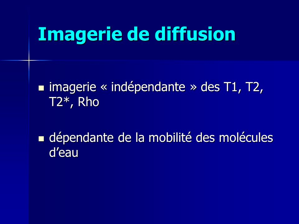 Imagerie de diffusion imagerie « indépendante » des T1, T2, T2*, Rho imagerie « indépendante » des T1, T2, T2*, Rho dépendante de la mobilité des molé