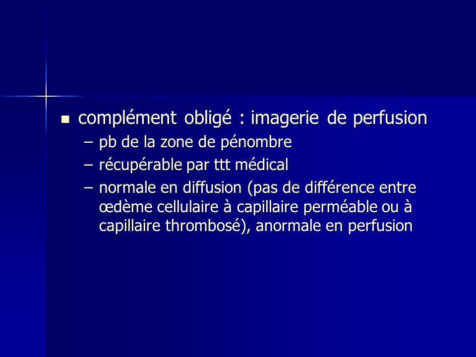 complément obligé : imagerie de perfusion complément obligé : imagerie de perfusion –pb de la zone de pénombre –récupérable par ttt médical –normale e