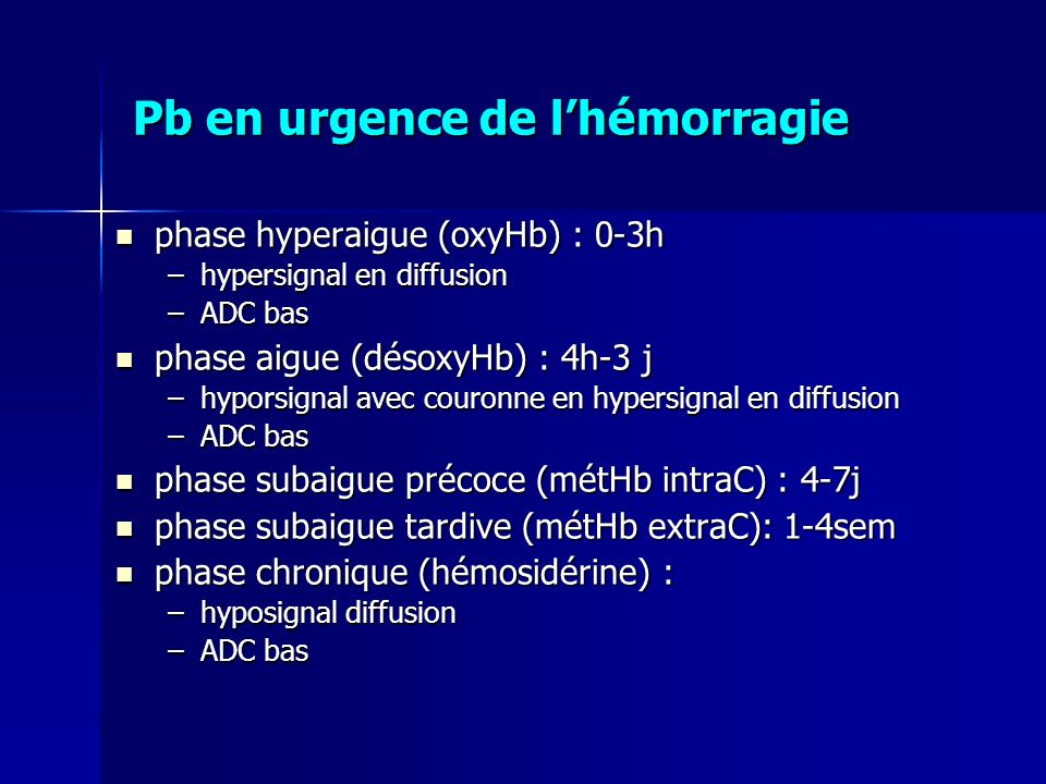 phase hyperaigue (oxyHb) : 0-3h phase hyperaigue (oxyHb) : 0-3h –hypersignal en diffusion –ADC bas phase aigue (désoxyHb) : 4h-3 j phase aigue (désoxy