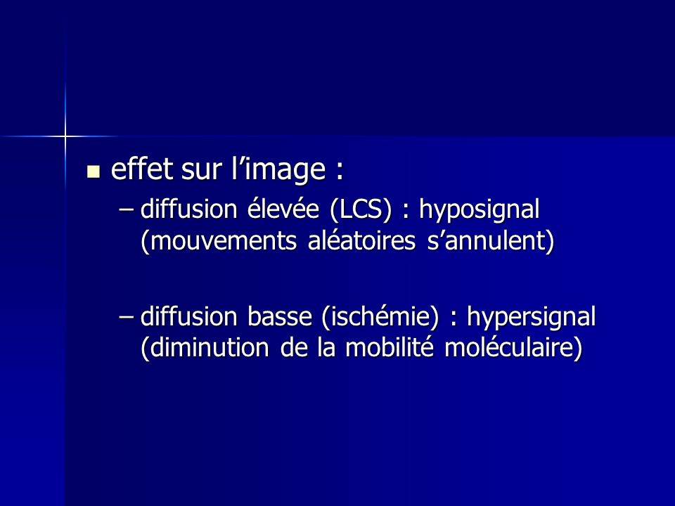 effet sur limage : effet sur limage : –diffusion élevée (LCS) : hyposignal (mouvements aléatoires sannulent) –diffusion basse (ischémie) : hypersignal