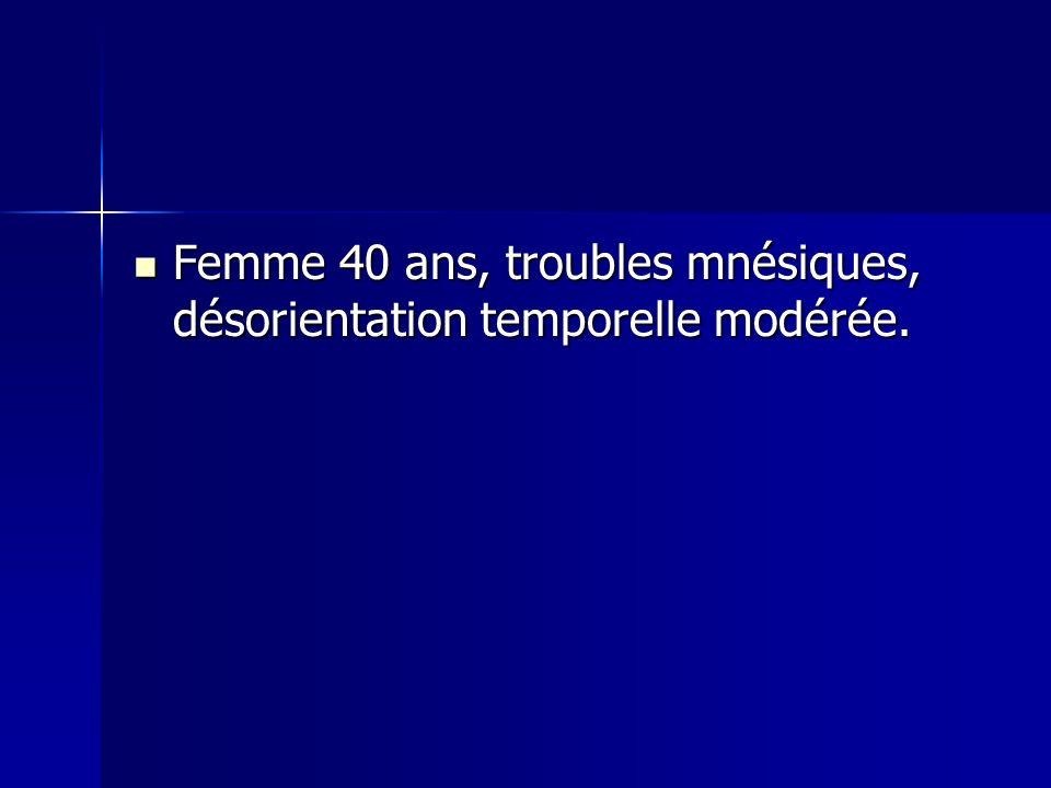 Femme 40 ans, troubles mnésiques, désorientation temporelle modérée. Femme 40 ans, troubles mnésiques, désorientation temporelle modérée.