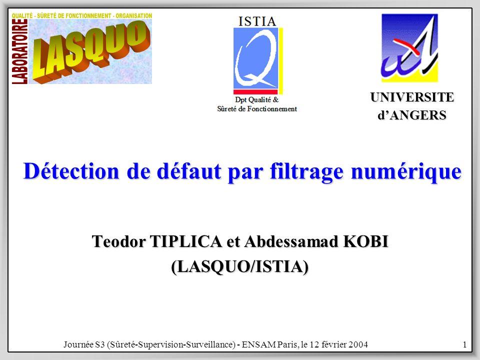 Journée S3 (Sûreté-Supervision-Surveillance) - ENSAM Paris, le 12 février 20041 Détection de défaut par filtrage numérique Teodor TIPLICA et Abdessamad KOBI (LASQUO/ISTIA) UNIVERSITEdANGERS