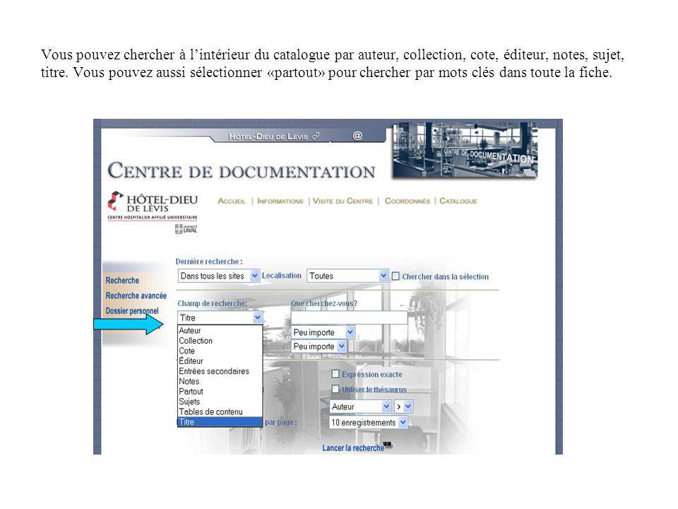 Vous pouvez chercher à lintérieur du catalogue par auteur, collection, cote, éditeur, notes, sujet, titre. Vous pouvez aussi sélectionner «partout» po